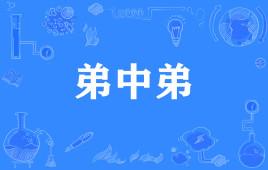 """【网络流行语】""""弟中弟""""是什么意思?"""