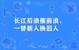 """""""长江后浪催前浪,一替新人换旧人""""是什么意思?"""