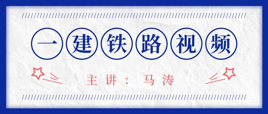 2021年马涛一建铁路实务冲刺视频课件下载
