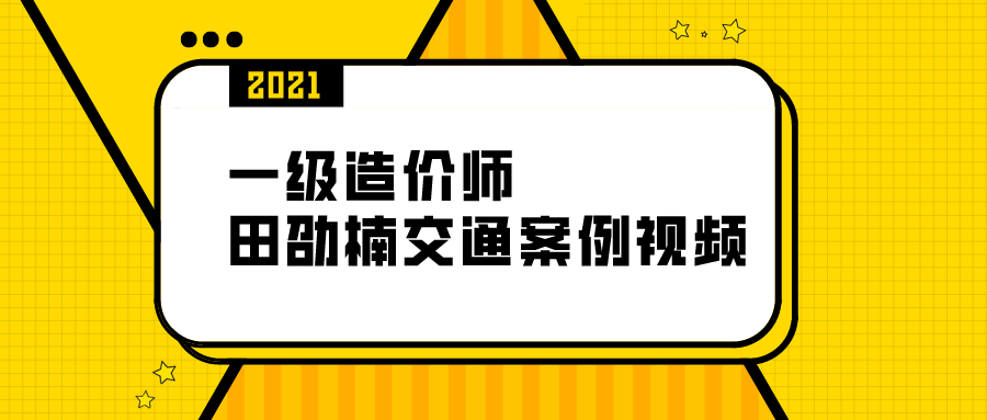 """021一级造价工程师【田劭楠】全套交通案例视频课程"""""""