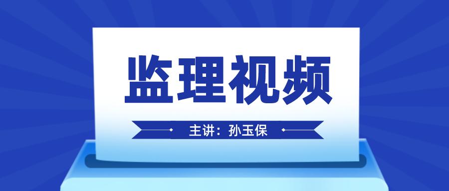 2022年孙玉保监理工程师授课视频讲义下载