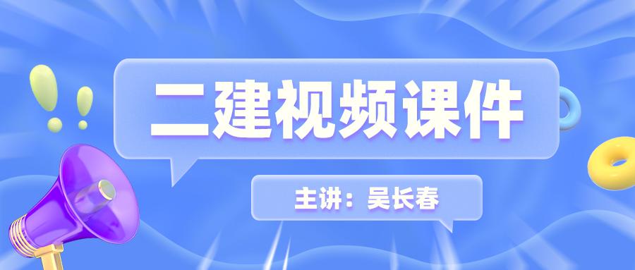 吴长春2022年二建水利视频讲义百度下载